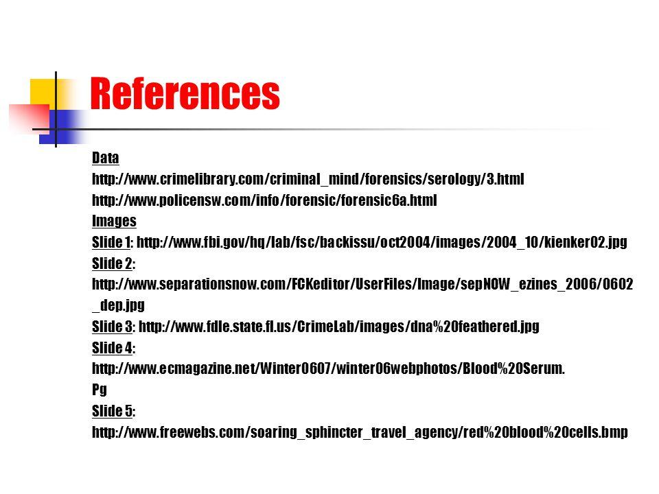 References Data http://www.crimelibrary.com/criminal_mind/forensics/serology/3.html http://www.policensw.com/info/forensic/forensic6a.html Images Slid