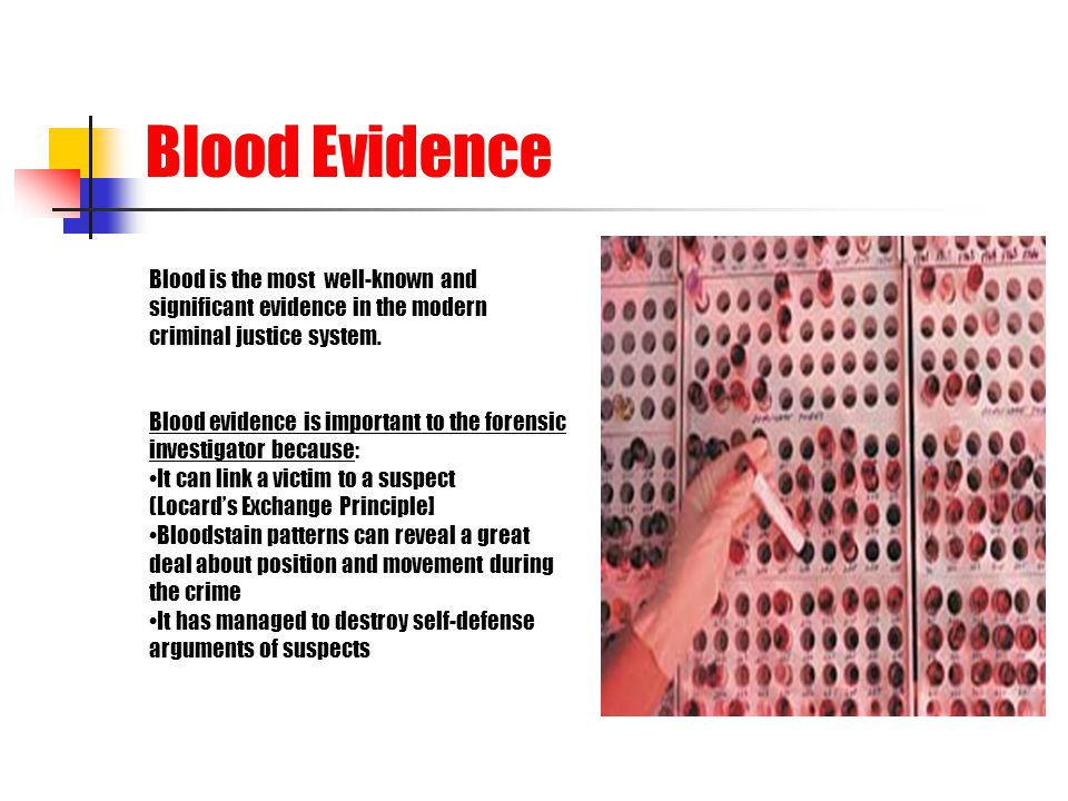 Blood Evidence Blood is the most well-known and significant evidence in the modern criminal justice system. Blood evidence is important to the forensi