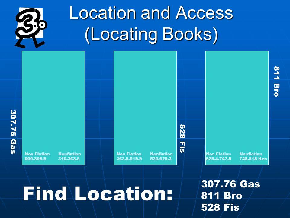 Location and Access (Locating Books) Non Fiction Nonfiction 000-309.9 310-363.5 Non Fiction Nonfiction 363.6-519.9 520-629.3 307.76 Gas 811 Bro 528 Fis Non Fiction Nonfiction 629.4-747.9 748-818 Hen 307.76 Gas 811 Bro 528 Fis Find Location: