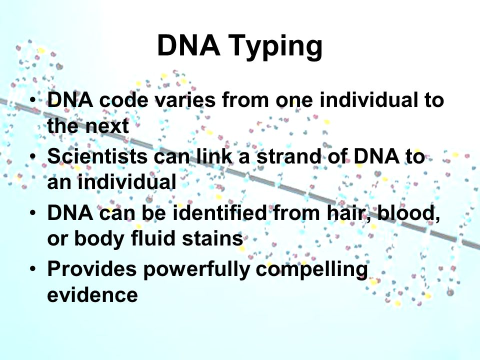 DNA Typing DNA code varies from one individual to the next Scientists can link a strand of DNA to an individual DNA can be identified from hair, blood