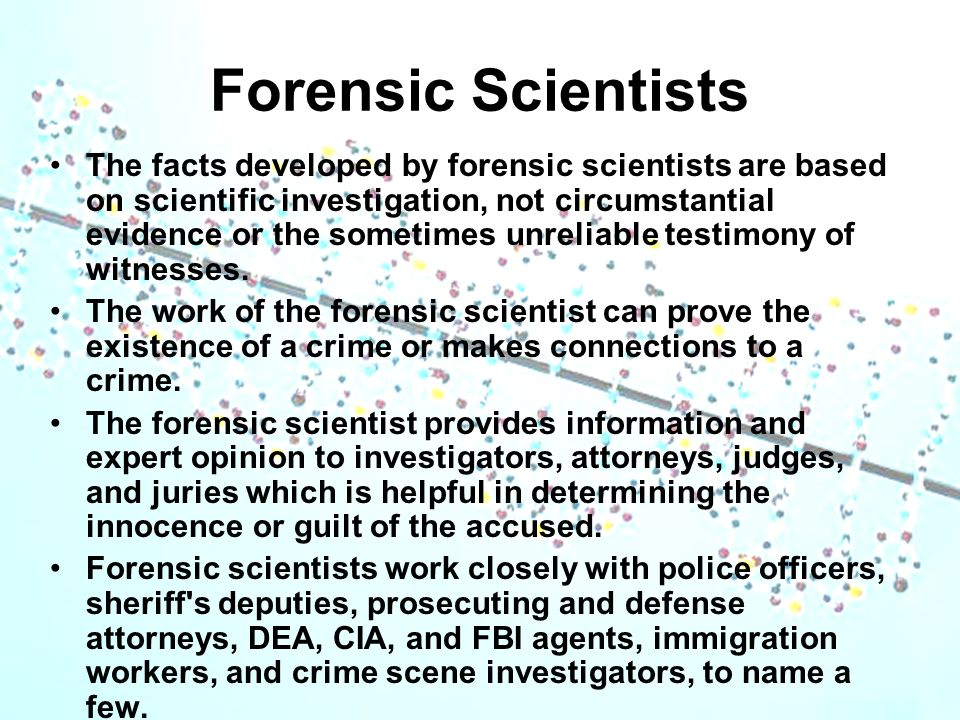 Forensic Scientists The facts developed by forensic scientists are based on scientific investigation, not circumstantial evidence or the sometimes unr