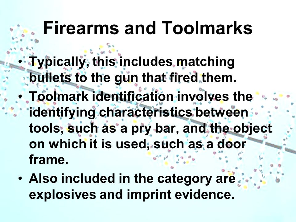 Firearms and Toolmarks Typically, this includes matching bullets to the gun that fired them. Toolmark identification involves the identifying characte