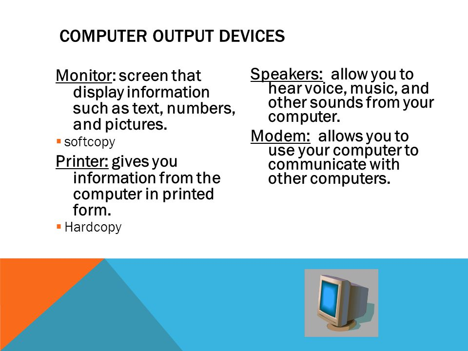 Monitor: screen that display information such as text, numbers, and pictures.  softcopy Printer: gives you information from the computer in printed f