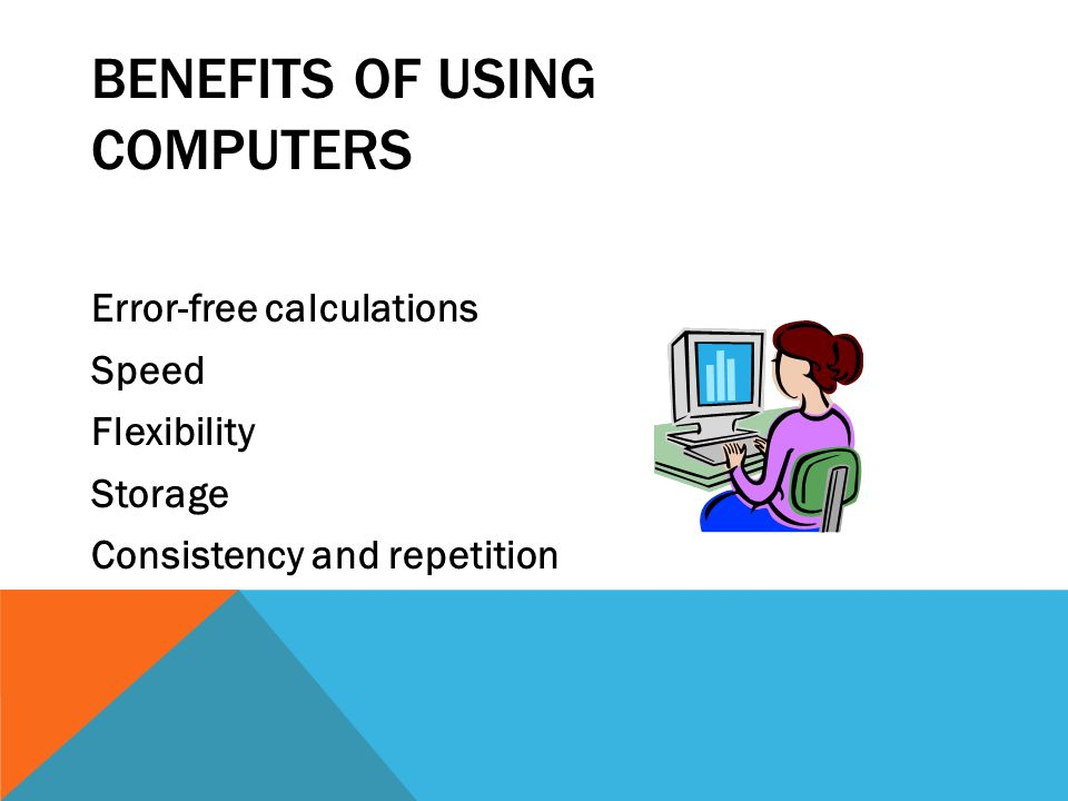 BENEFITS OF USING COMPUTERS Error-free calculations Speed Flexibility Storage Consistency and repetition