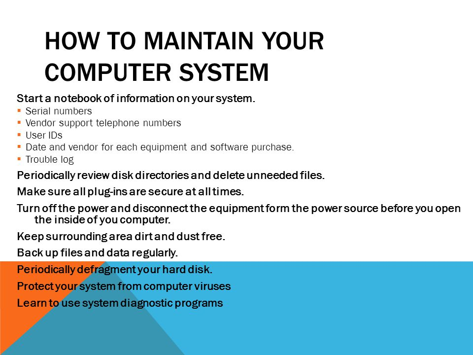 HOW TO MAINTAIN YOUR COMPUTER SYSTEM Start a notebook of information on your system.  Serial numbers  Vendor support telephone numbers  User IDs 
