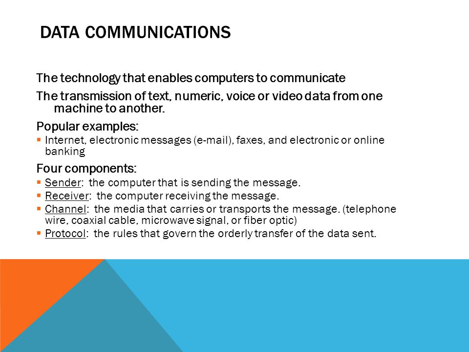 DATA COMMUNICATIONS The technology that enables computers to communicate The transmission of text, numeric, voice or video data from one machine to an