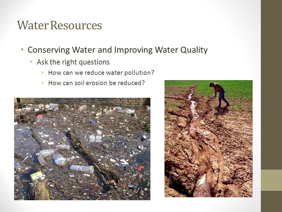 Water Resources Conserving Water and Improving Water Quality Ask the right questions How can we reduce water pollution? How can soil erosion be reduce