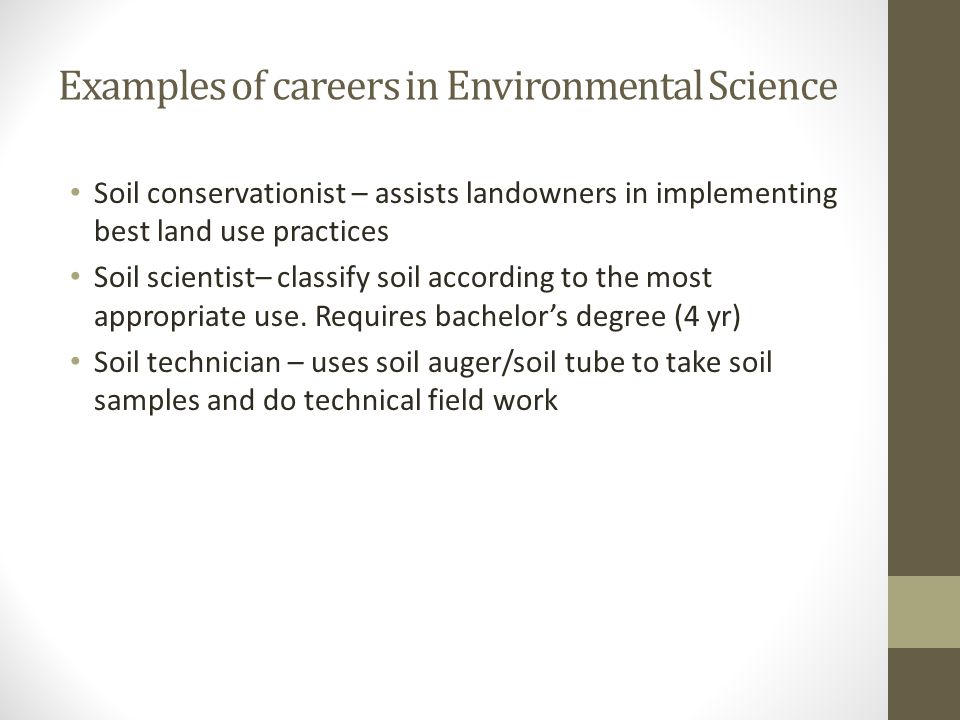 Examples of careers in Environmental Science Soil conservationist – assists landowners in implementing best land use practices Soil scientist– classif