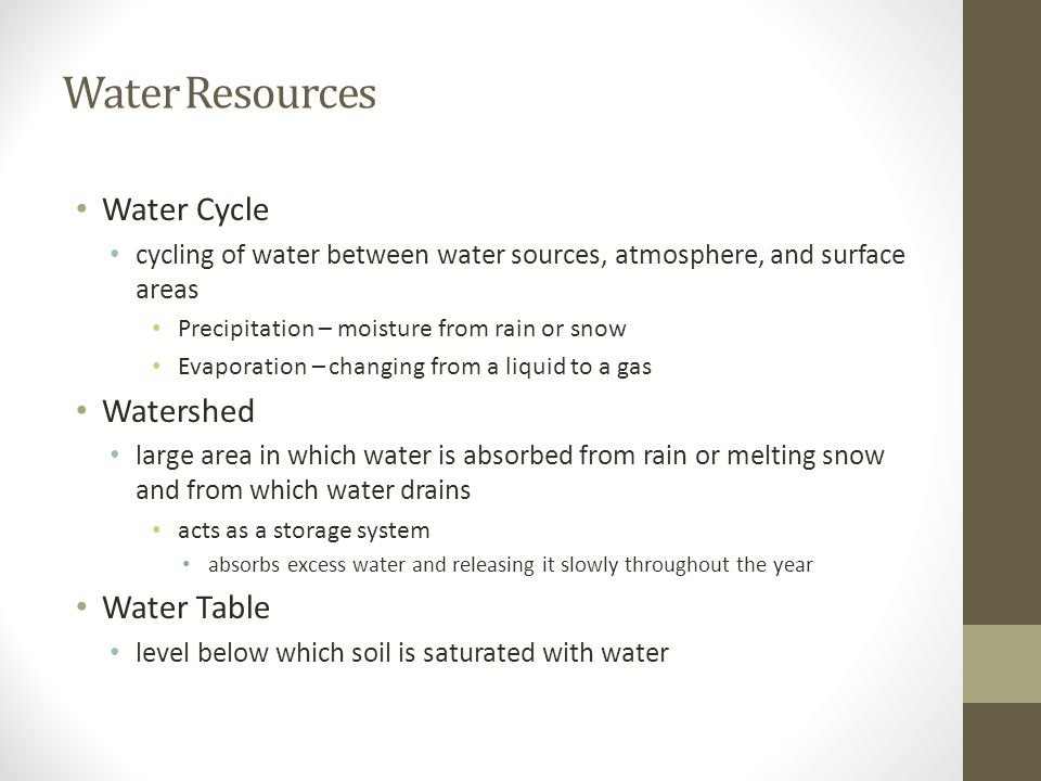 Water Resources Water Cycle cycling of water between water sources, atmosphere, and surface areas Precipitation – moisture from rain or snow Evaporati