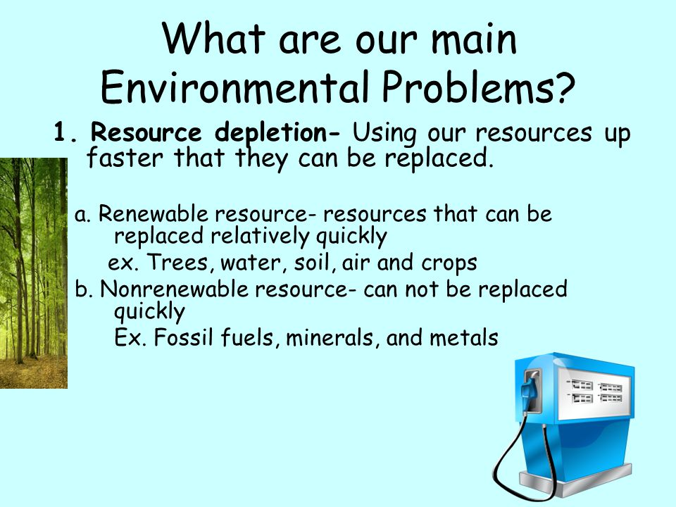 What are our main Environmental Problems? 1. Resource depletion- Using our resources up faster that they can be replaced. a. Renewable resource- resou