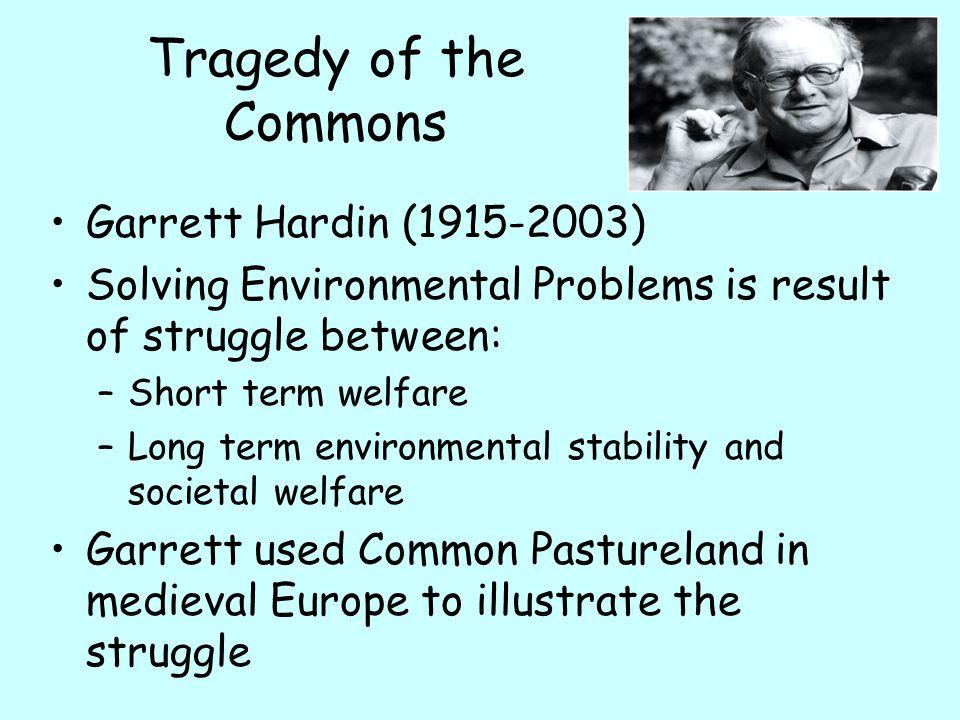 Tragedy of the Commons Garrett Hardin (1915-2003) Solving Environmental Problems is result of struggle between: –Short term welfare –Long term environ