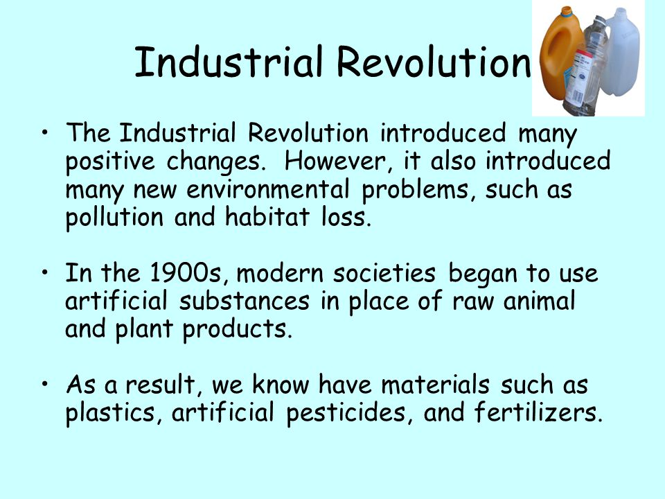 Industrial Revolution The Industrial Revolution introduced many positive changes. However, it also introduced many new environmental problems, such as