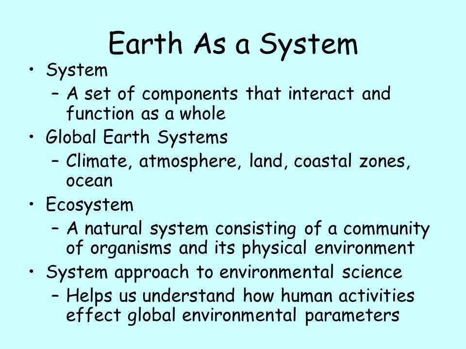 Earth As a System System –A set of components that interact and function as a whole Global Earth Systems –Climate, atmosphere, land, coastal zones, oc