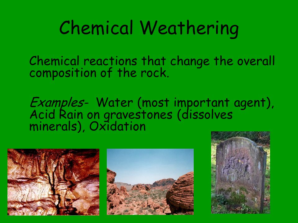 Chemical Weathering Chemical reactions that change the overall composition of the rock. Examples- Water (most important agent), Acid Rain on graveston
