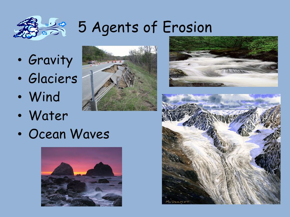 5 Agents of Erosion Gravity Glaciers Wind Water Ocean Waves