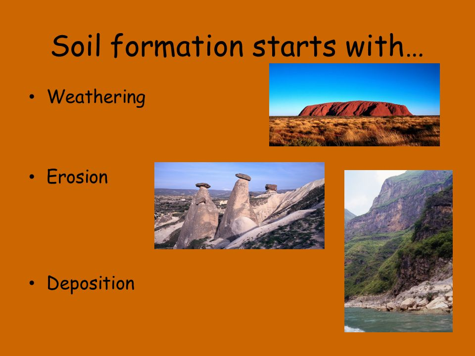 Soil formation starts with… Weathering Erosion Deposition