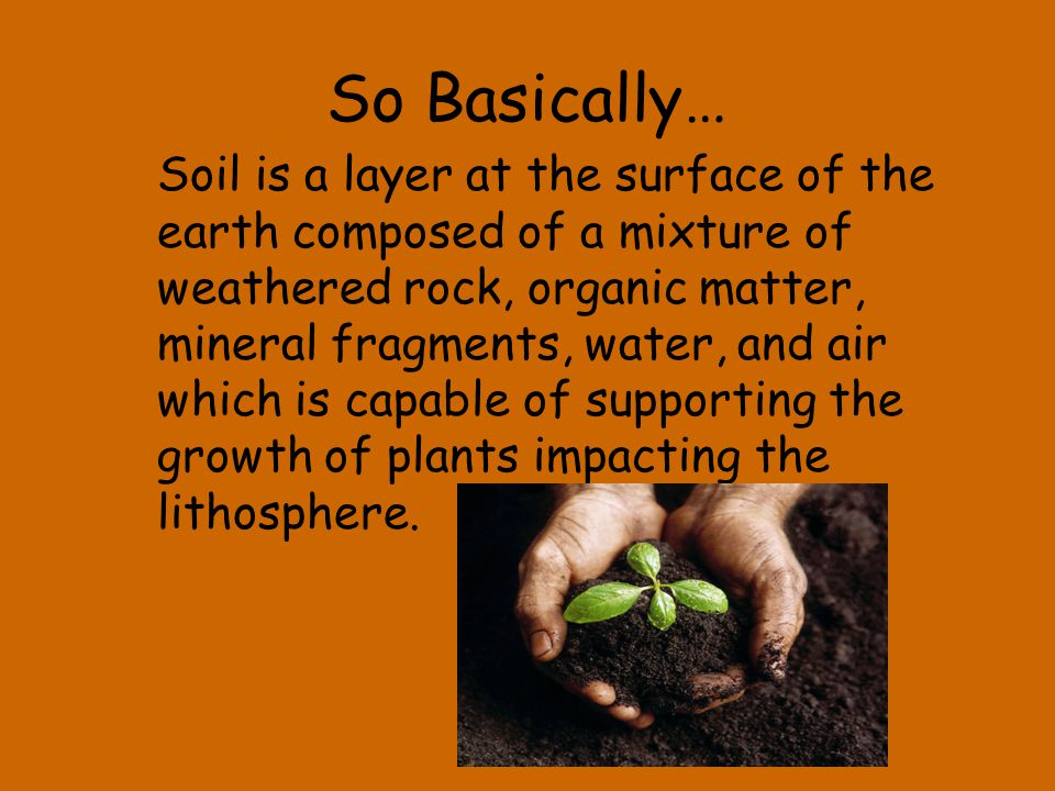 So Basically… Soil is a layer at the surface of the earth composed of a mixture of weathered rock, organic matter, mineral fragments, water, and air w