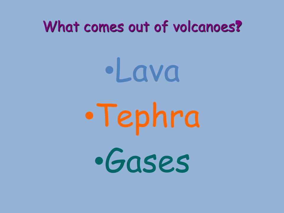 What comes out of volcanoes ? Lava Tephra Gases