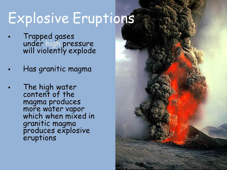  Trapped gases under high pressure will violently explode  Has granitic magma  The high water content of the magma produces more water vapor which
