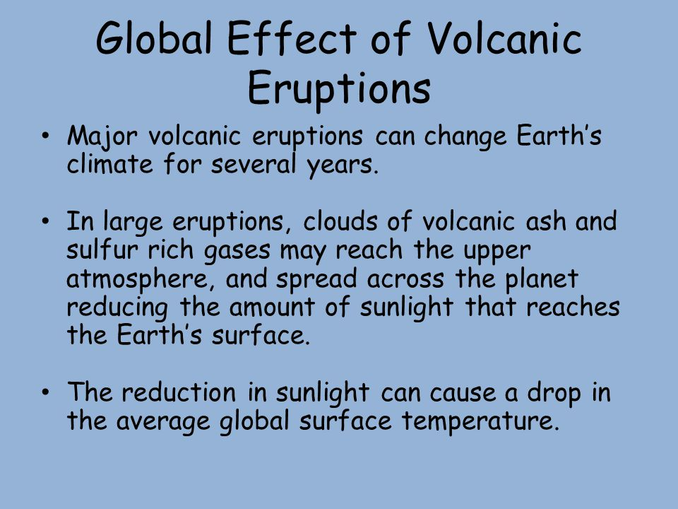 Global Effect of Volcanic Eruptions Major volcanic eruptions can change Earth's climate for several years. In large eruptions, clouds of volcanic ash