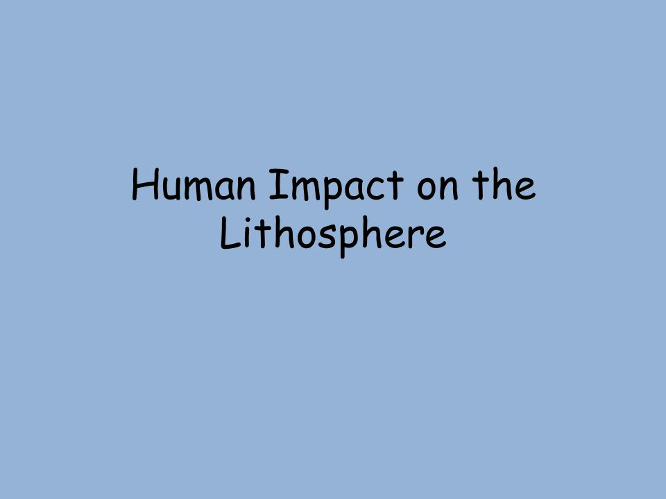 Human Impact on the Lithosphere