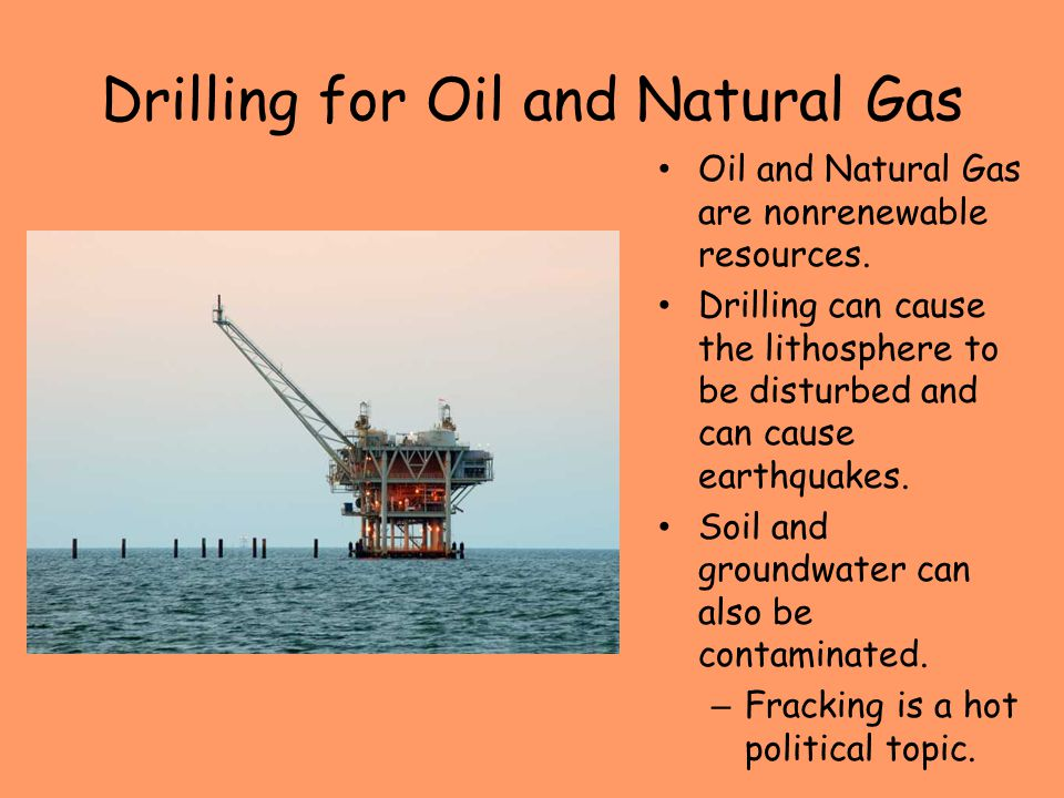 Drilling for Oil and Natural Gas Oil and Natural Gas are nonrenewable resources. Drilling can cause the lithosphere to be disturbed and can cause eart