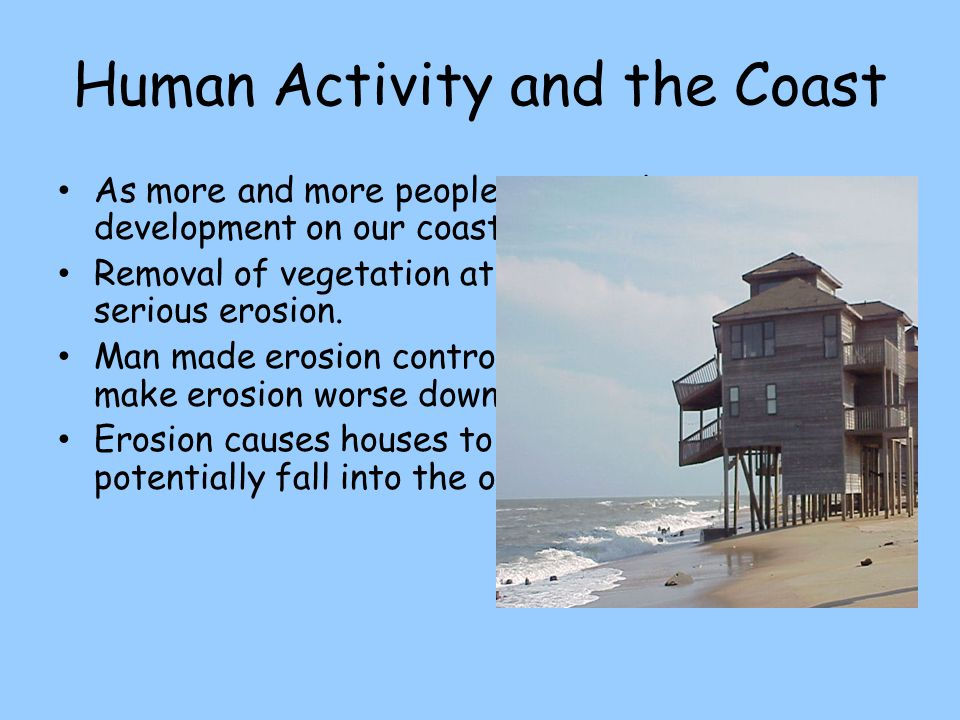 Human Activity and the Coast As more and more people retire, there is more development on our coast. Removal of vegetation at the coast can cause seri