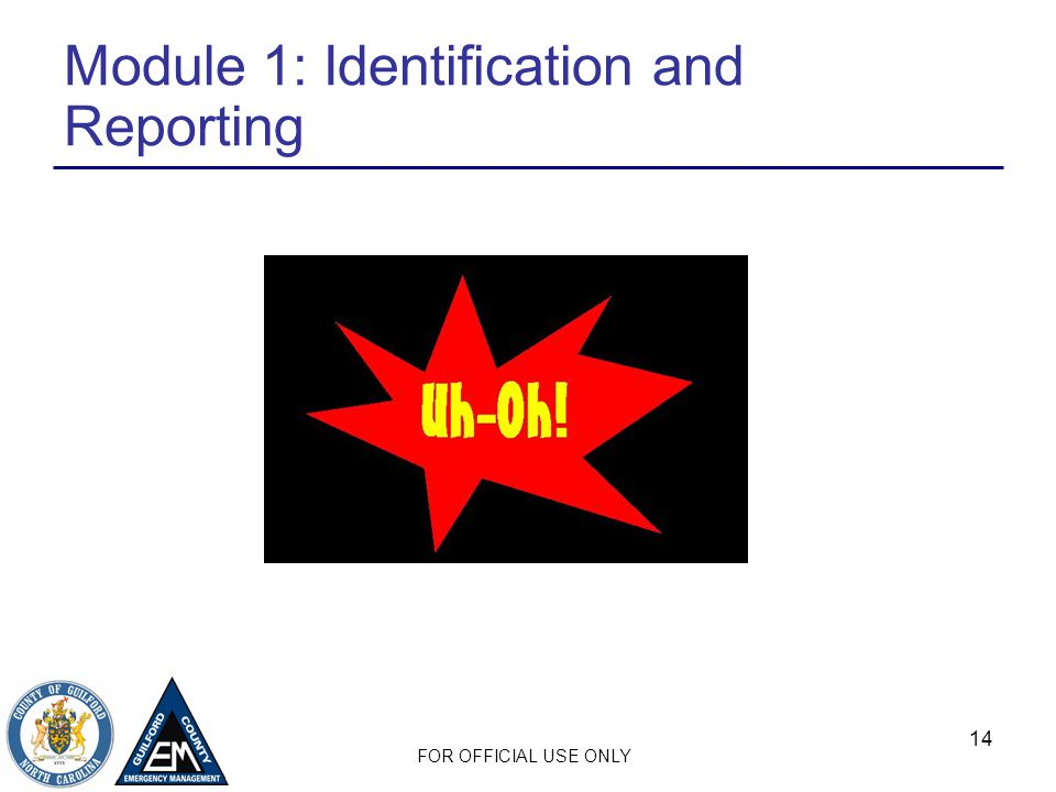 FOR OFFICIAL USE ONLY 14 Module 1: Identification and Reporting
