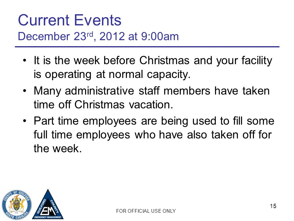 FOR OFFICIAL USE ONLY 15 Current Events December 23 rd, 2012 at 9:00am It is the week before Christmas and your facility is operating at normal capacity.