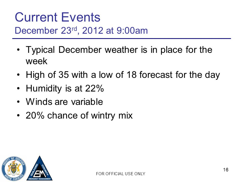 FOR OFFICIAL USE ONLY 16 Current Events December 23 rd, 2012 at 9:00am Typical December weather is in place for the week High of 35 with a low of 18 forecast for the day Humidity is at 22% Winds are variable 20% chance of wintry mix