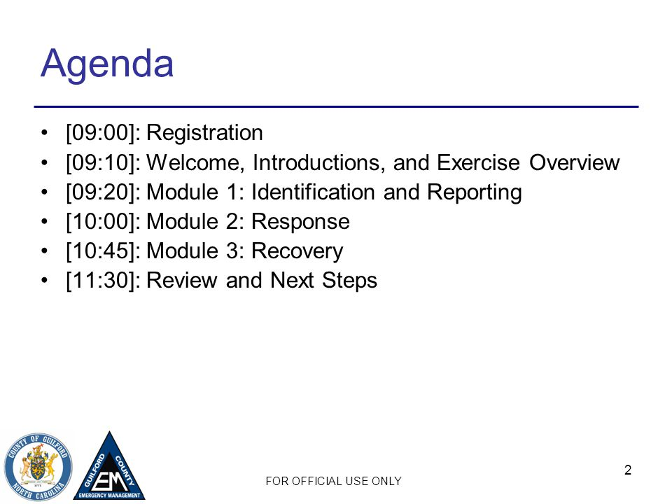 FOR OFFICIAL USE ONLY 2 Agenda [09:00]: Registration [09:10]: Welcome, Introductions, and Exercise Overview [09:20]: Module 1: Identification and Reporting [10:00]: Module 2: Response [10:45]: Module 3: Recovery [11:30]: Review and Next Steps