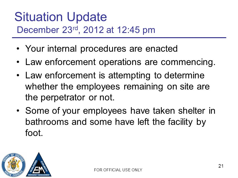 FOR OFFICIAL USE ONLY 21 Situation Update December 23 rd, 2012 at 12:45 pm Your internal procedures are enacted Law enforcement operations are commencing.