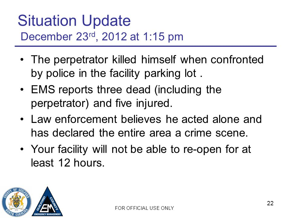 FOR OFFICIAL USE ONLY 22 Situation Update December 23 rd, 2012 at 1:15 pm The perpetrator killed himself when confronted by police in the facility parking lot.