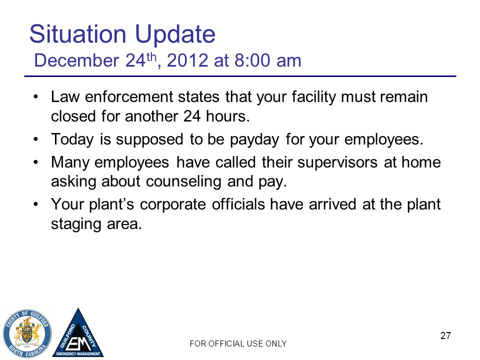 FOR OFFICIAL USE ONLY 27 Situation Update December 24 th, 2012 at 8:00 am Law enforcement states that your facility must remain closed for another 24 hours.