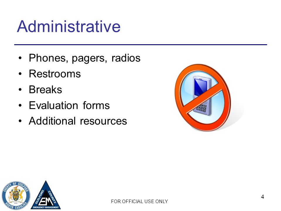 FOR OFFICIAL USE ONLY 4 Administrative Phones, pagers, radios Restrooms Breaks Evaluation forms Additional resources