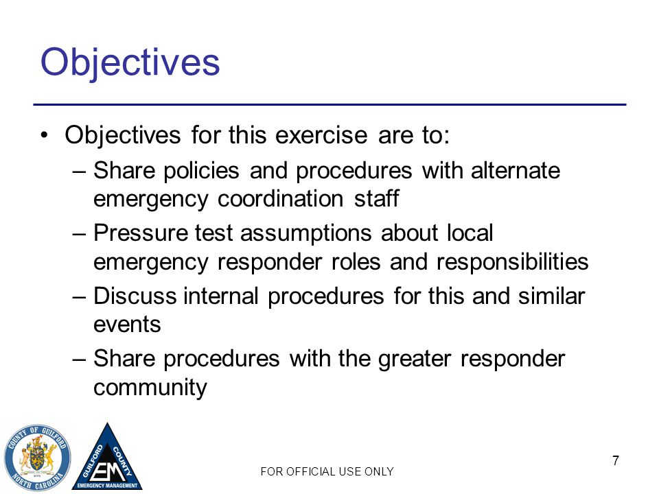 FOR OFFICIAL USE ONLY 7 Objectives Objectives for this exercise are to: –Share policies and procedures with alternate emergency coordination staff –Pressure test assumptions about local emergency responder roles and responsibilities –Discuss internal procedures for this and similar events –Share procedures with the greater responder community