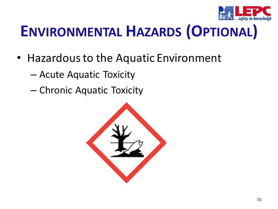 E NVIRONMENTAL H AZARDS (O PTIONAL ) Hazardous to the Aquatic Environment – Acute Aquatic Toxicity – Chronic Aquatic Toxicity 16