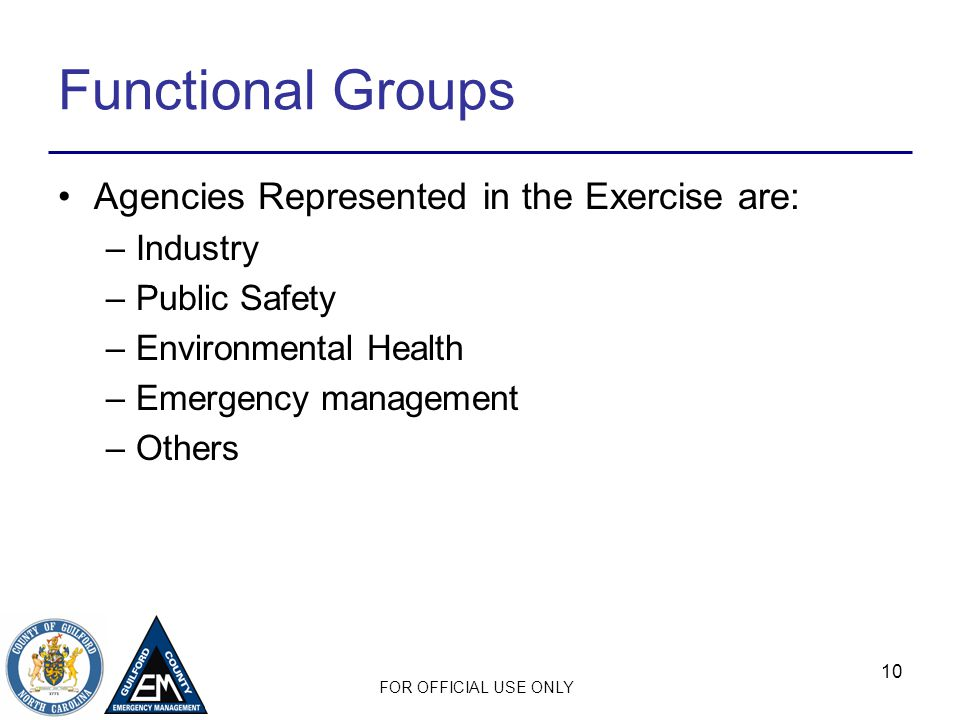 FOR OFFICIAL USE ONLY 10 Functional Groups Agencies Represented in the Exercise are: –Industry –Public Safety –Environmental Health –Emergency managem