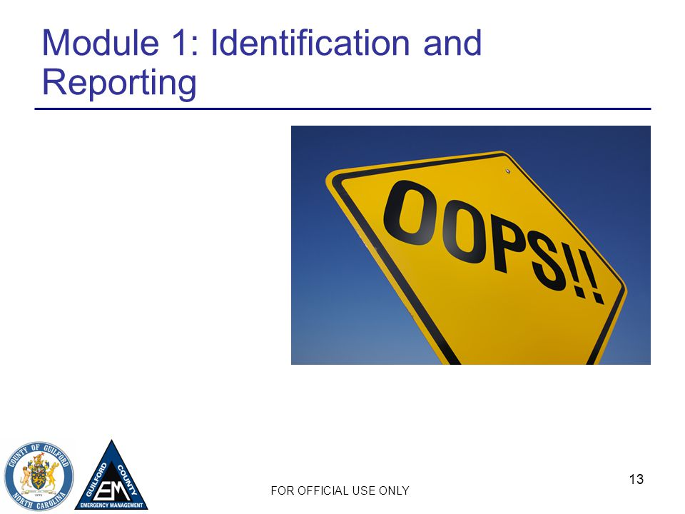 FOR OFFICIAL USE ONLY 13 Module 1: Identification and Reporting