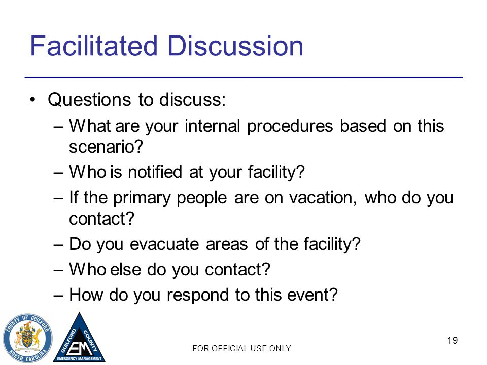 FOR OFFICIAL USE ONLY Facilitated Discussion Questions to discuss: –What are your internal procedures based on this scenario? –Who is notified at your