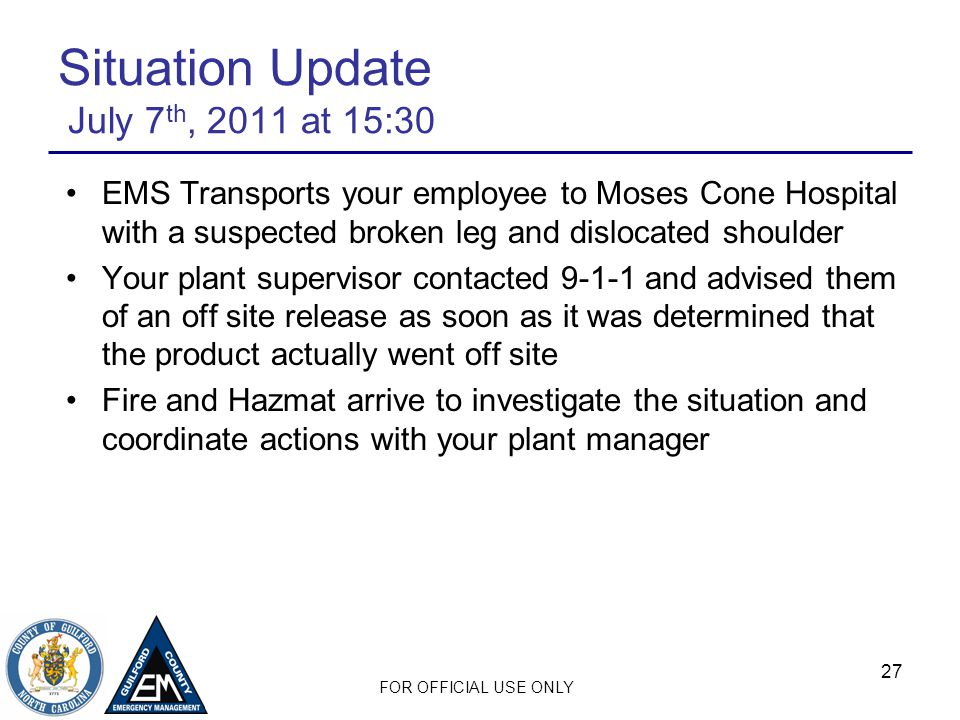 FOR OFFICIAL USE ONLY 27 Situation Update July 7 th, 2011 at 15:30 EMS Transports your employee to Moses Cone Hospital with a suspected broken leg and dislocated shoulder Your plant supervisor contacted 9-1-1 and advised them of an off site release as soon as it was determined that the product actually went off site Fire and Hazmat arrive to investigate the situation and coordinate actions with your plant manager