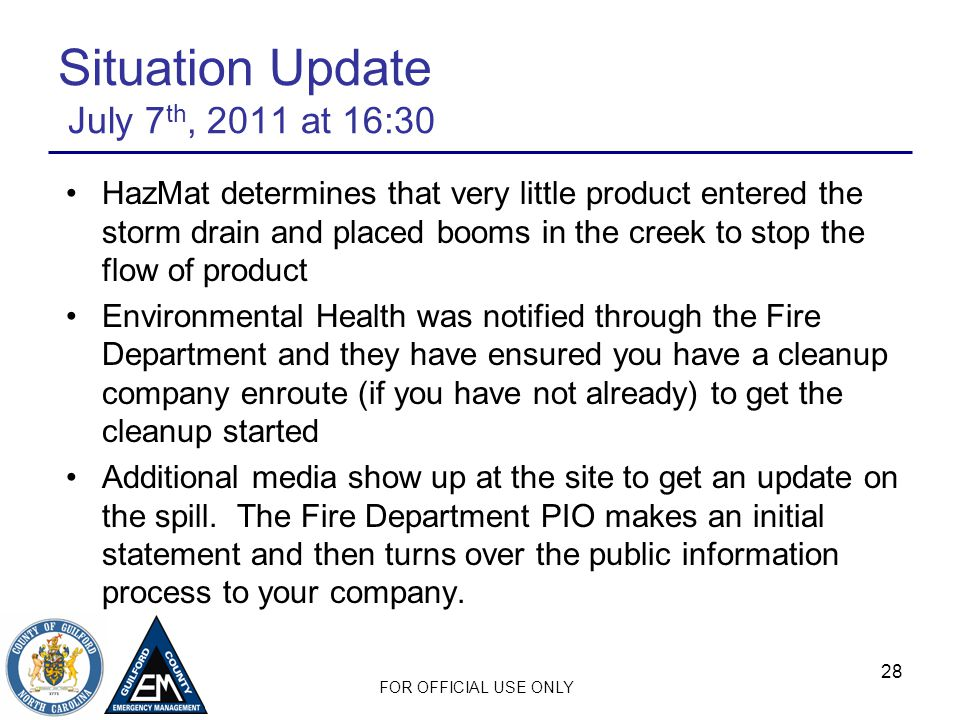 FOR OFFICIAL USE ONLY 28 Situation Update July 7 th, 2011 at 16:30 HazMat determines that very little product entered the storm drain and placed booms in the creek to stop the flow of product Environmental Health was notified through the Fire Department and they have ensured you have a cleanup company enroute (if you have not already) to get the cleanup started Additional media show up at the site to get an update on the spill.