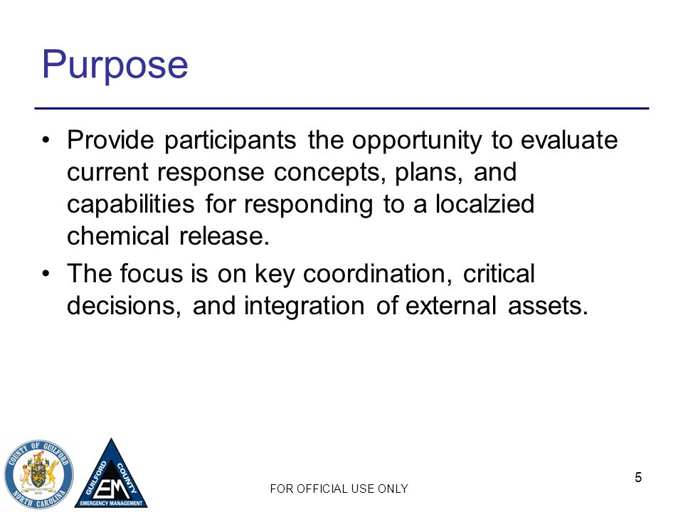FOR OFFICIAL USE ONLY 5 Purpose Provide participants the opportunity to evaluate current response concepts, plans, and capabilities for responding to a localzied chemical release.