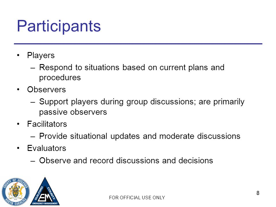 FOR OFFICIAL USE ONLY 8 Participants Players –Respond to situations based on current plans and procedures Observers –Support players during group discussions; are primarily passive observers Facilitators –Provide situational updates and moderate discussions Evaluators –Observe and record discussions and decisions