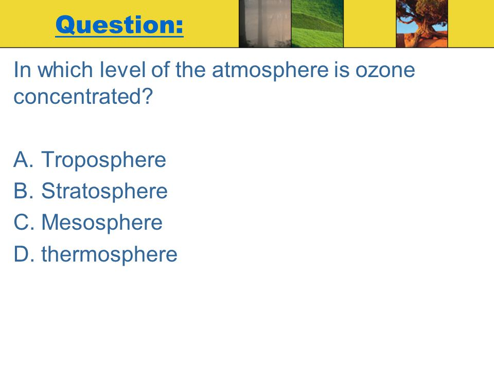 Question: In which level of the atmosphere is ozone concentrated? A.Troposphere B.Stratosphere C.Mesosphere D.thermosphere