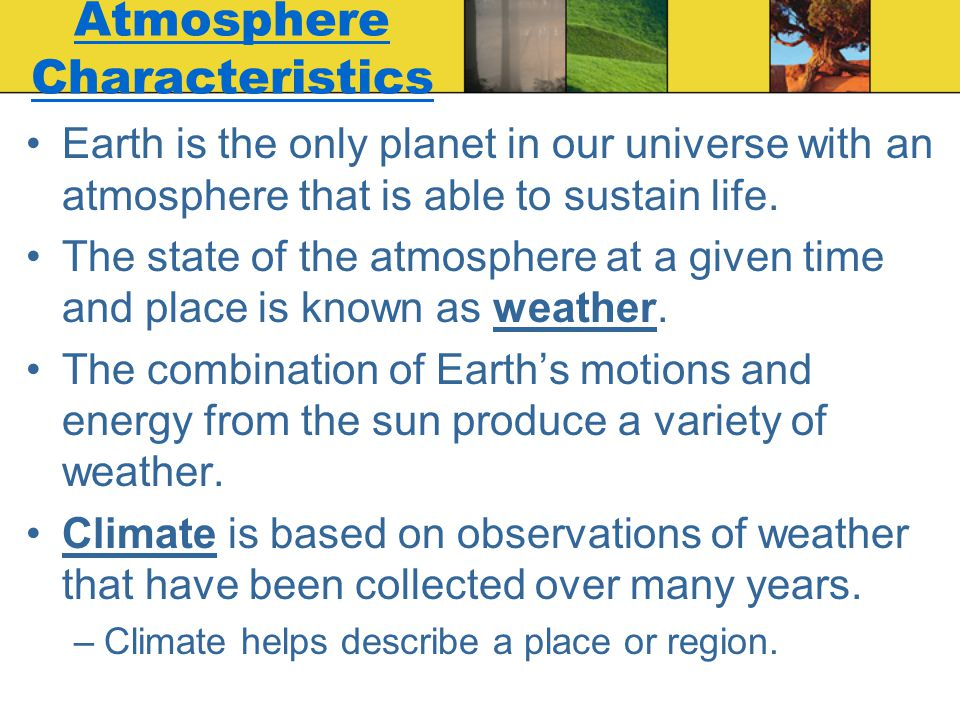 Atmosphere Characteristics Earth is the only planet in our universe with an atmosphere that is able to sustain life. The state of the atmosphere at a