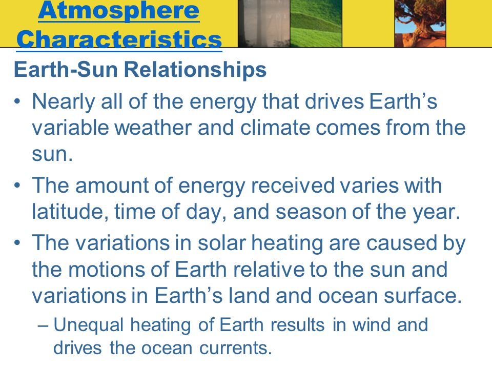 Atmosphere Characteristics Earth-Sun Relationships Nearly all of the energy that drives Earth's variable weather and climate comes from the sun. The a