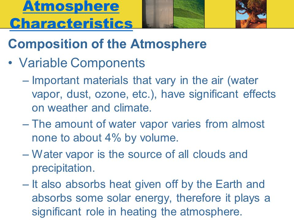 Atmosphere Characteristics Composition of the Atmosphere Variable Components –Important materials that vary in the air (water vapor, dust, ozone, etc.
