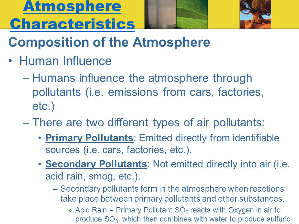 Composition of the Atmosphere Human Influence –Humans influence the atmosphere through pollutants (i.e. emissions from cars, factories, etc.) –There a