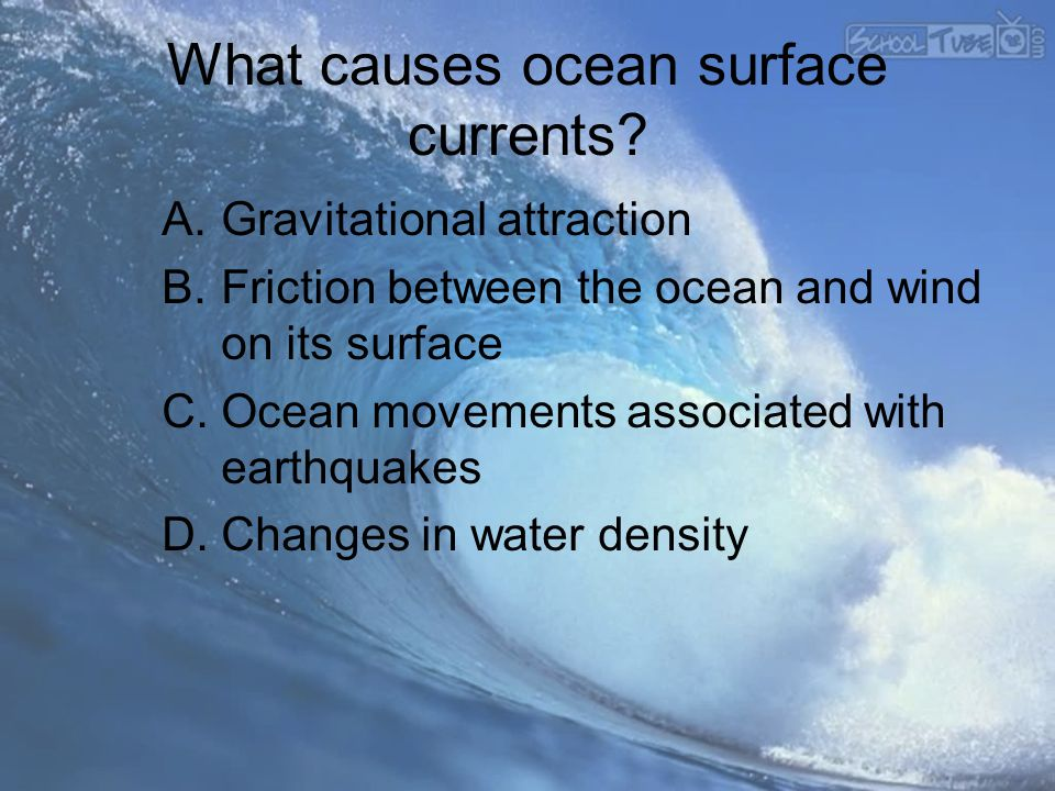 What causes ocean surface currents? A.Gravitational attraction B.Friction between the ocean and wind on its surface C.Ocean movements associated with